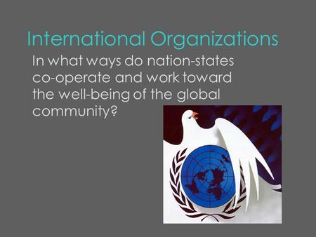International Organizations In what ways do nation-states co-operate and work toward the well-being of the global community?