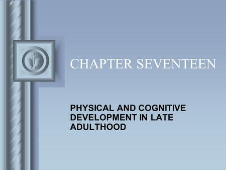 CHAPTER SEVENTEEN PHYSICAL AND COGNITIVE DEVELOPMENT IN LATE ADULTHOOD.