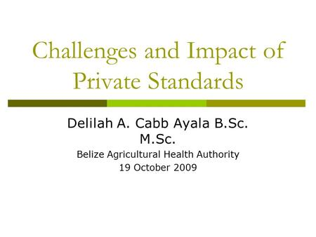 Challenges and Impact of Private Standards Delilah A. Cabb Ayala B.Sc. M.Sc. Belize Agricultural Health Authority 19 October 2009.
