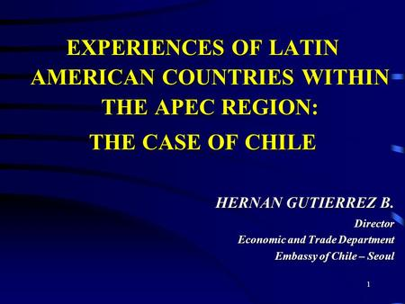 1 EXPERIENCES OF LATIN AMERICAN COUNTRIES WITHIN THE APEC REGION: THE CASE OF CHILE HERNAN GUTIERREZ B. Director Economic and Trade Department Embassy.