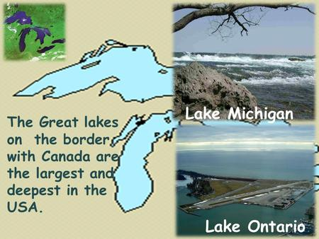 Lake Ontario Lake Michigan The Great lakes on the border with Canada are the largest and deepest in the USA.