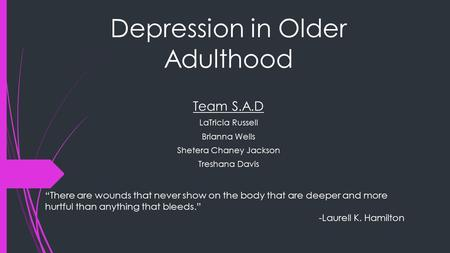 "Depression in Older Adulthood Team S.A.D LaTricia Russell Brianna Wells Shetera Chaney Jackson Treshana Davis ""There are wounds that never show on the."