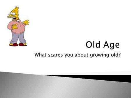 What scares you about growing old?. What is a common fear in our society? ▫ The fear of growing old is very prevalent fear among people. Society's View.