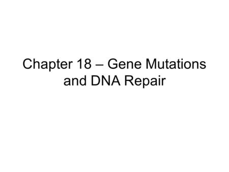 Chapter 18 – Gene Mutations and DNA Repair