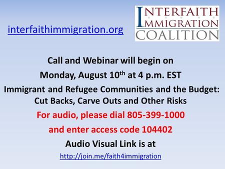 Interfaithimmigration.org Call and Webinar will begin on Monday, August 10 th at 4 p.m. EST Immigrant and Refugee Communities and the Budget: Cut Backs,