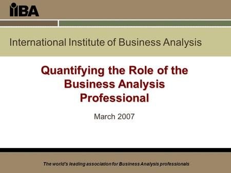 International Institute of Business Analysis The world's leading association for Business Analysis professionals Quantifying the Role of the Business Analysis.