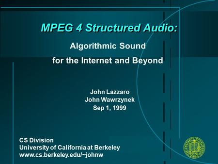 MPEG 4 Structured Audio: Algorithmic Sound for the Internet and Beyond CS Division University of California at Berkeley www.cs.berkeley.edu/~johnw John.