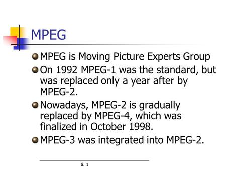 8. 1 MPEG MPEG is Moving Picture Experts Group On 1992 MPEG-1 was the standard, but was replaced only a year after by MPEG-2. Nowadays, MPEG-2 is gradually.