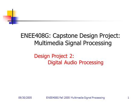 09/30/2005ENEE408G Fall 2005 Multimedia Signal Processing 1 ENEE408G: Capstone Design Project: Multimedia Signal Processing Design Project 2: Digital Audio.