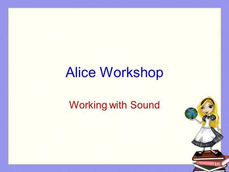 Alice Workshop Working with Sound. Sound Working with sound is appealing to students Demo: Penguin Sound.