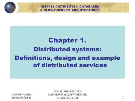 A.Obaid - Wilfried Probst - Rufin Soh INE4481 DISTRIBUTED DATABASES & CLIENT-SERVER ARCHITECTURES1 Chapter 1. Distributed systems: Definitions, design.