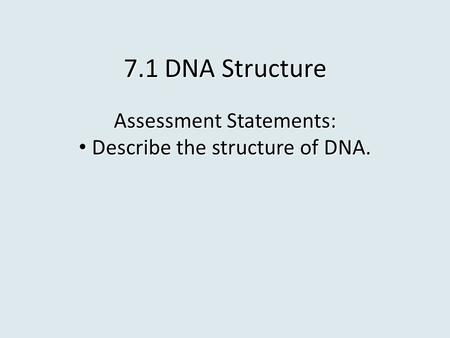 7.1 DNA Structure Assessment Statements: Describe the structure of DNA. Describe the structure of DNA.