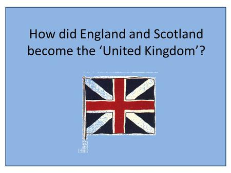 How did England and Scotland become the 'United Kingdom'?
