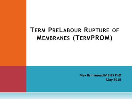 Max Brinsmead MB BS PhD May 2015 T ERM P RE L ABOUR R UPTURE OF M EMBRANES (T ERM PROM)