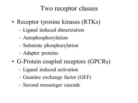 Two receptor classes Receptor tyrosine kinases (RTKs) –Ligand induced dimerization –Autophosphorylation –Substrate phosphorylation –Adapter proteins G-Protein.