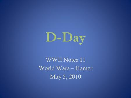 D-Day WWII Notes 11 World Wars – Hamer May 5, 2010.