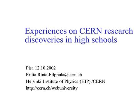 Experiences on CERN research discoveries in high schools Pisa 12.10.2002 Helsinki Institute of Physics (HIP) /CERN