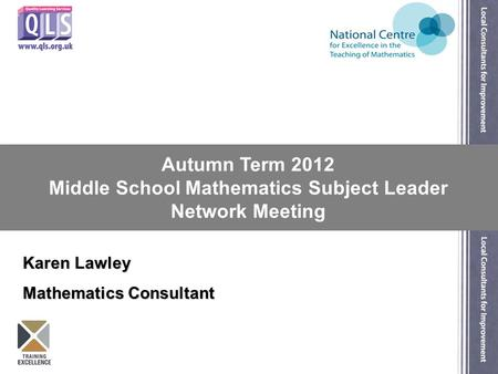 Autumn Term 2012 Middle School Mathematics Subject Leader Network Meeting Karen Lawley Mathematics Consultant.