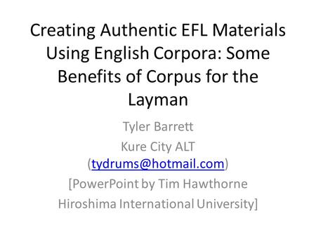 Creating Authentic EFL Materials Using English Corpora: Some Benefits of Corpus for the Layman Tyler Barrett Kure City ALT