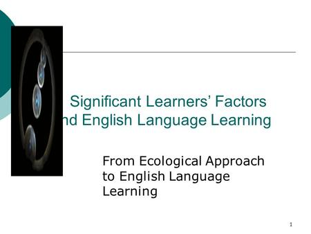 1 Significant Learners' Factors and English Language Learning From Ecological Approach to English Language Learning.