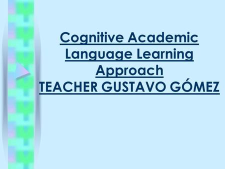 Cognitive Academic Language Learning Approach TEACHER GUSTAVO GÓMEZ.