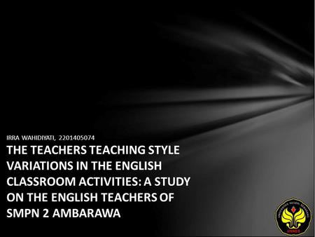 IRRA WAHIDIYATI, 2201405074 THE TEACHERS TEACHING STYLE VARIATIONS IN THE ENGLISH CLASSROOM ACTIVITIES: A STUDY ON THE ENGLISH TEACHERS OF SMPN 2 AMBARAWA.