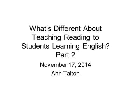 What's Different About Teaching Reading to Students Learning English? Part 2 November 17, 2014 Ann Talton.