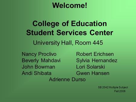 Welcome! College of Education Student Services Center University Hall, Room 445 Nancy ProclivoRobert Erichsen Beverly Mahdavi Sylvia Hernandez John BowmanLori.