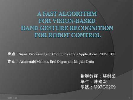 出處: Signal Processing and Communications Applications, 2006 IEEE 作者: Asanterabi Malima, Erol Ozgur, and Miijdat Cetin 2015/10/251 指導教授:張財榮 學生:陳建宏 學號: M97G0209.