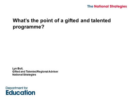 What's the point of a gifted and talented programme? Lyn Bull, Gifted and Talented Regional Adviser National Strategies.