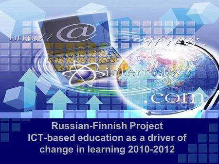 Russian-Finnish Project ICT-based education as a driver of change in learning 2010-2012.