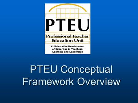PTEU Conceptual Framework Overview. Collaborative Development of Expertise in Teaching, Learning and Leadership Conceptual Framework Theme: