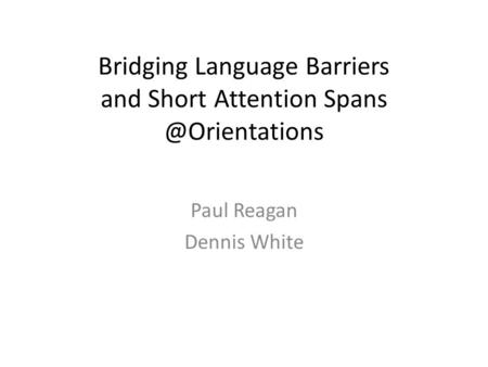 Bridging Language Barriers and Short Attention Paul Reagan Dennis White.