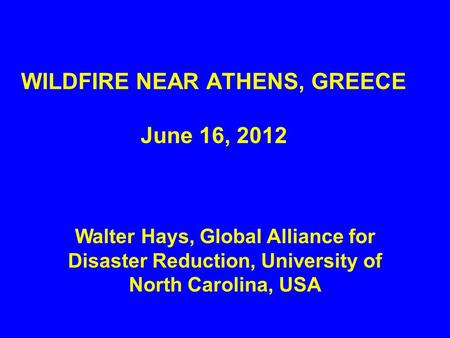 WILDFIRE NEAR ATHENS, GREECE June 16, 2012 Walter Hays, Global Alliance for Disaster Reduction, University of North Carolina, USA.