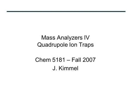 Mass Analyzers IV Quadrupole Ion Traps Chem 5181 – Fall 2007 J. Kimmel.