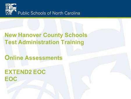 New Hanover County Schools Test Administration Training O nline Assessments EXTEND2 EOC EOC.