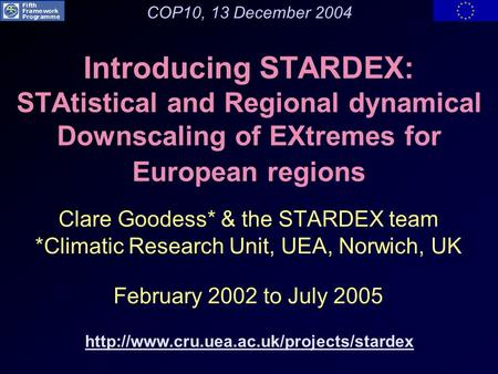 Introducing STARDEX: STAtistical and Regional dynamical Downscaling of EXtremes for European regions Clare Goodess* & the STARDEX team *Climatic Research.