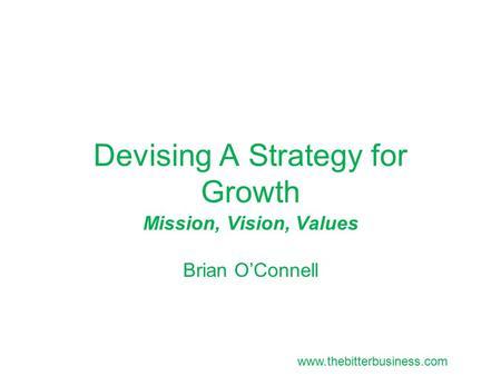 Devising A Strategy for Growth Mission, Vision, Values Brian O'Connell www.thebitterbusiness.com.