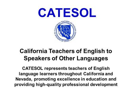 CATESOL California Teachers of English to Speakers of Other Languages CATESOL represents teachers of English language learners throughout California and.