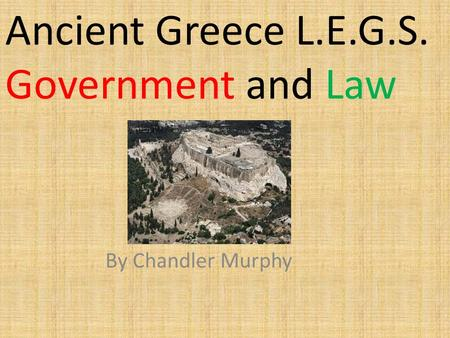 Ancient Greece L.E.G.S. Government and Law By Chandler Murphy.