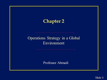 1 1 Slide Chapter 2 Operations Strategy in a Global Environment Professor Ahmadi.