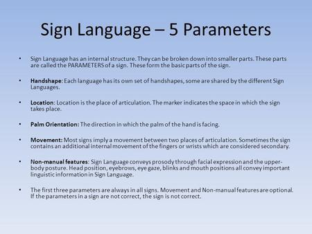 Sign Language – 5 Parameters Sign Language has an internal structure. They can be broken down into smaller parts. These parts are called the PARAMETERS.