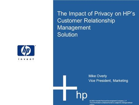 The Impact of Privacy on HP's Customer Relationship Management Solution Mike Overly Vice President, Marketing © 2003 Hewlett-Packard Development Company,