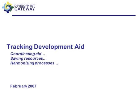 Tracking Development Aid Coordinating aid… Saving resources… Harmonizing processes… February 2007.