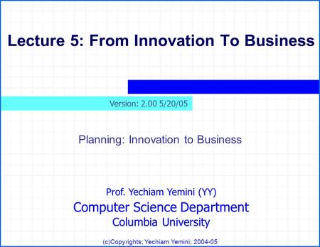 Prof. Yechiam Yemini (YY) Computer Science Department Columbia University (c)Copyrights; Yechiam Yemini; 2004-05 Lecture 5: From Innovation To Business.