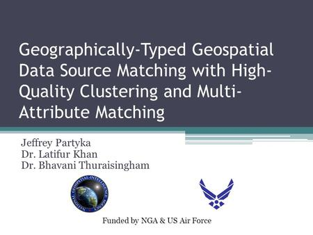 Geographically-Typed Geospatial Data Source Matching with High- Quality Clustering and Multi- Attribute Matching Jeffrey Partyka Dr. Latifur Khan Dr. Bhavani.