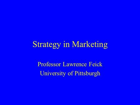 Strategy in Marketing Professor Lawrence Feick University of Pittsburgh.