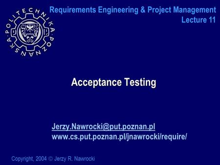 Acceptance Testing  Copyright, 2004  Jerzy R. Nawrocki Requirements Engineering &