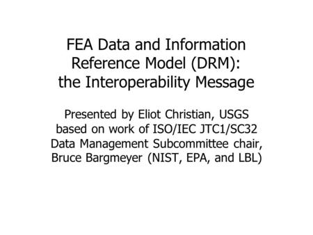 FEA Data and Information Reference Model (DRM): the Interoperability Message Presented by Eliot Christian, USGS based on work of ISO/IEC JTC1/SC32 Data.