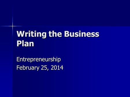 Writing the Business Plan Entrepreneurship February 25, 2014.